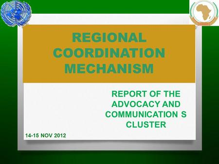 REGIONAL COORDINATION MECHANISM REPORT OF THE ADVOCACY AND COMMUNICATION S CLUSTER 14-15 NOV 2012.
