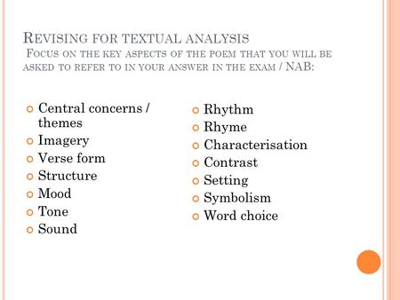 R EVISING FOR TEXTUAL ANALYSIS F OCUS ON THE KEY ASPECTS OF THE POEM THAT YOU WILL BE ASKED TO REFER TO IN YOUR ANSWER IN THE EXAM / NAB: Central concerns.