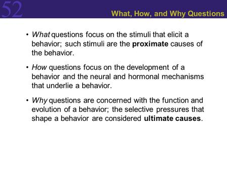 52 What, How, and Why Questions What questions focus on the stimuli that elicit a behavior; such stimuli are the proximate causes of the behavior. How.