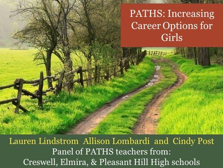 PATHS: Increasing Career Options for Girls Lauren Lindstrom Allison Lombardi and Cindy Post Panel of PATHS teachers from: Creswell, Elmira, & Pleasant.