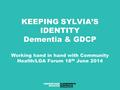 KEEPING SYLVIA'S IDENTITY Dementia & GDCP Working hand in hand with Community Health/LGA Forum 18 th June 2014.