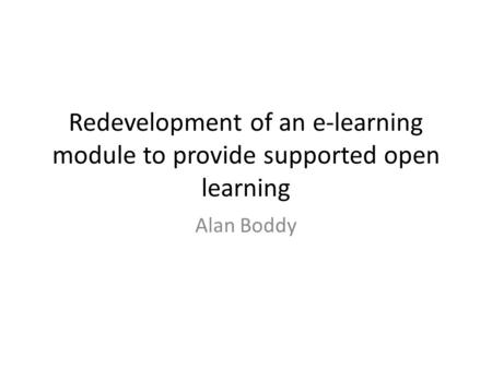 Redevelopment of an e-learning module to provide supported open learning Alan Boddy.