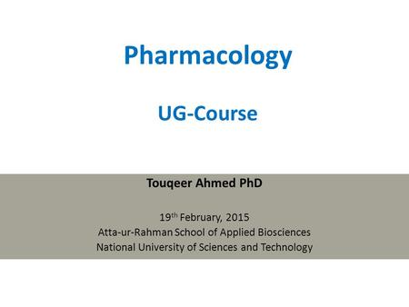 Pharmacology UG-Course Touqeer Ahmed PhD 19 th February, 2015 Atta-ur-Rahman School of Applied Biosciences National University of Sciences and Technology.
