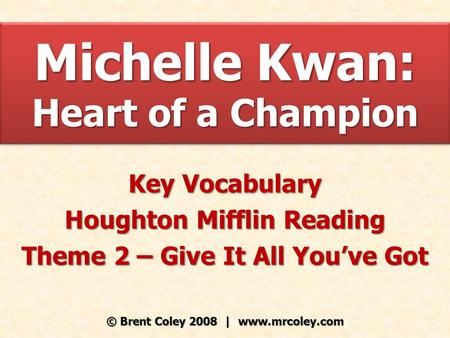 Michelle Kwan: Heart of a Champion Key Vocabulary Houghton Mifflin Reading Theme 2 – Give It All You've Got © Brent Coley 2008 | www.mrcoley.com.
