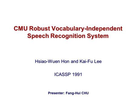 CMU Robust Vocabulary-Independent Speech Recognition System Hsiao-Wuen Hon and Kai-Fu Lee ICASSP 1991 Presenter: Fang-Hui CHU.