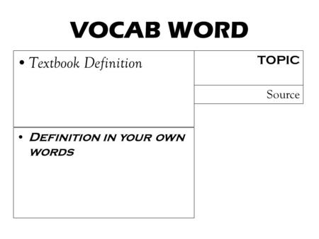 VOCAB WORD Textbook Definition TOPIC Definition in your own words Source.