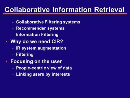 Collaborative Information Retrieval - Collaborative Filtering systems - Recommender systems - Information Filtering Why do we need CIR? - IR system augmentation.