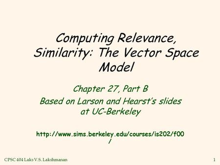 CPSC 404 Laks V.S. Lakshmanan1 Computing Relevance, Similarity: The Vector Space Model Chapter 27, Part B Based on Larson and Hearst's slides at UC-Berkeley.
