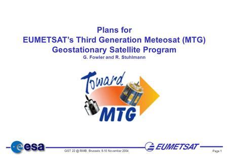 GIST RMIB, Brussels; 8-10 November 2004 Page 1 Plans for EUMETSAT's Third Generation Meteosat (MTG) Geostationary Satellite Program G. Fowler and.