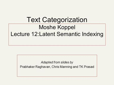 Text Categorization Moshe Koppel Lecture 12:Latent Semantic Indexing Adapted from slides by Prabhaker Raghavan, Chris Manning and TK Prasad.