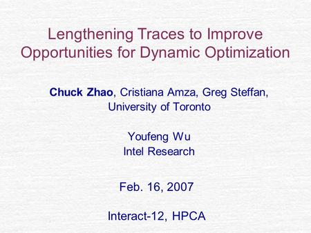Lengthening Traces to Improve Opportunities for Dynamic Optimization Chuck Zhao, Cristiana Amza, Greg Steffan, University of Toronto Youfeng Wu Intel Research.