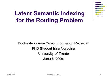 "June 5, 2006University of Trento1 Latent Semantic Indexing for the Routing Problem Doctorate course ""Web Information Retrieval"" PhD Student Irina Veredina."