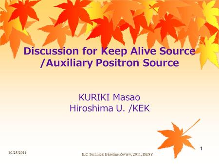 Discussion for Keep Alive Source /Auxiliary Positron Source KURIKI Masao Hiroshima U. /KEK 10/25/2011 ILC Technical Baseline Review, 2011, DESY 1.