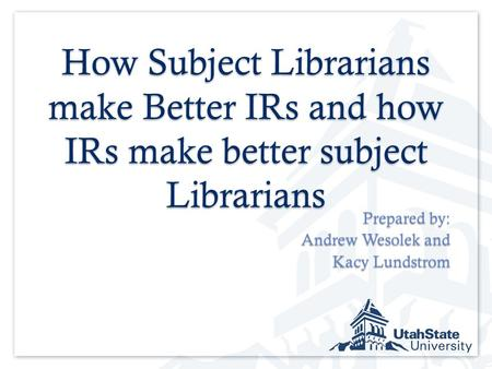 How Subject Librarians make Better IRs and how IRs make better subject Librarians Prepared by: Andrew Wesolek and Kacy Lundstrom.