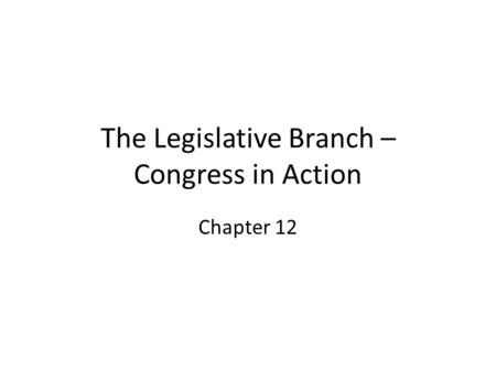 The Legislative Branch – Congress in Action Chapter 12.