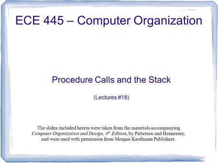 Procedure Calls and the Stack (Lectures #18) ECE 445 – Computer Organization The slides included herein were taken from the materials accompanying Computer.