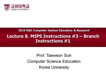 Lecture 8. MIPS Instructions #3 – Branch Instructions #1 Prof. Taeweon Suh Computer Science Education Korea University 2010 R&E Computer System Education.