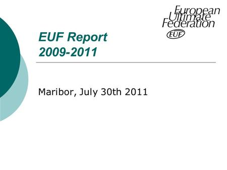 "EUF Report 2009-2011 Maribor, July 30th 2011. EUF Board Members 2009-2011 Chair: Simon ""Si"" Hill (GBR) Treasurer: Ted Beute (NED) CSC Chair: Andrea ""Oddi"""
