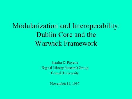 Modularization and Interoperability: Dublin Core and the Warwick Framework Sandra D. Payette Digital Library Research Group Cornell University November.