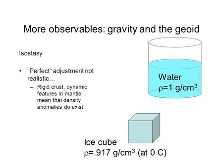 "More observables: gravity and the geoid Isostasy ""Perfect"" adjustment not realistic… –Rigid crust, dynamic features in mantle mean that density anomalies."
