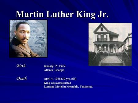 Martin Luther King Jr. Birth January 15, 1929 Atlanta, Georgia Death April 4, 1968 (39 yrs. old) King was assassinated Lorraine Motel in Memphis, Tennessee.