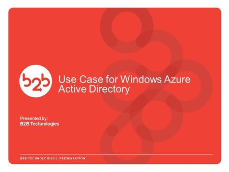 Presented by: B2B Technologies B2B TECHNOLOGIES | PRESENTATION Use Case for Windows Azure Active Directory.