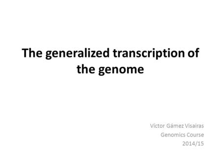 The generalized transcription of the genome Víctor Gámez Visairas Genomics Course 2014/15.