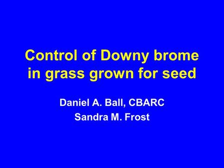 Control of Downy brome in grass grown for seed Daniel A. Ball, CBARC Sandra M. Frost.
