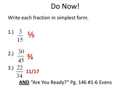 "Do Now! Write each fraction in simplest form. 1.) 2.) 3.) AND ""Are You Ready?"" Pg. 146 #1-6 Evens ⅕ ⅔ 11/17."