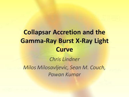 Collapsar Accretion and the Gamma-Ray Burst X-Ray Light Curve Chris Lindner Milos Milosavljevic, Sean M. Couch, Pawan Kumar.