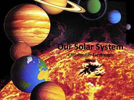 Our Solar System Christopher Fierbaugh Davis 3,032 miles at It's equator. 1rst planet from the sun Rock Inner Does not have life do of lack of oxygen.