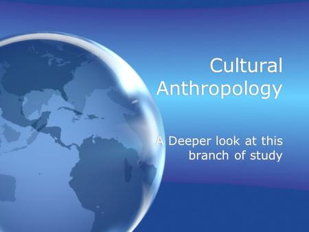 Cultural Anthropology A Deeper look at this branch of study.