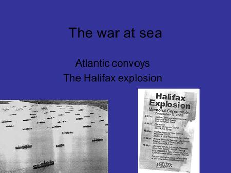 The war at sea Atlantic convoys The Halifax explosion.
