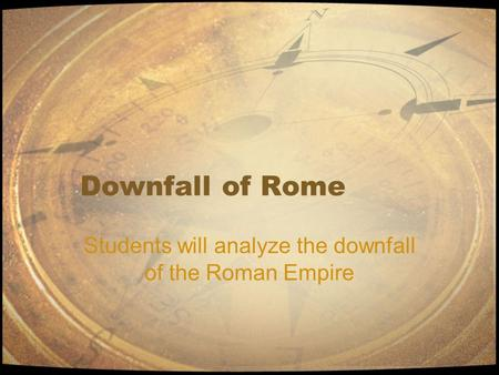 Downfall of Rome Students will analyze the downfall of the Roman Empire.