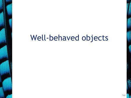 Well-behaved objects 5.0. 2 Main concepts to be covered Testing Debugging Test automation Writing for maintainability Objects First with Java - A Practical.
