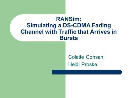 RANSim: Simulating a DS-CDMA Fading Channel with Traffic that Arrives in Bursts Colette Consani Heidi Proske.