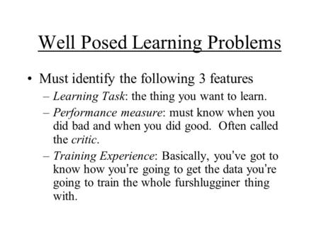 Well Posed Learning Problems Must identify the following 3 features –Learning Task: the thing you want to learn. –Performance measure: must know when you.