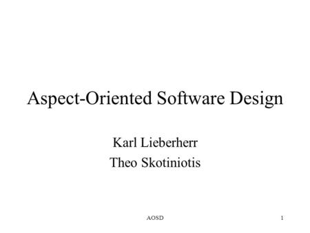 AOSD1 Aspect-Oriented Software Design Karl Lieberherr Theo Skotiniotis.
