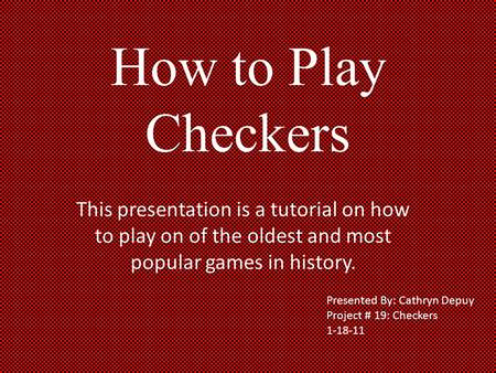 How to Play Checkers This presentation is a tutorial on how to play on of the oldest and most popular games in history. Presented By: Cathryn Depuy Project.