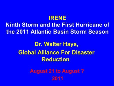 IRENE Ninth Storm and the First Hurricane of the 2011 Atlantic Basin Storm Season August 21 to August ? 2011 Dr. Walter Hays, Global Alliance For Disaster.