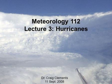 Meteorology 112 Lecture 3: Hurricanes Dr. Craig Clements 11 Sept. 2008.