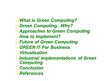  What is Green Computing?  Green Computing...Why?  Approaches to Green Computing  How to Implement?  Future of Green Computing  GREEN IT For Business.