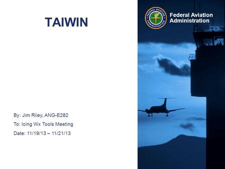 Federal Aviation Administration TAIWIN By: Jim Riley, ANG-E282 To: Icing Wx Tools Meeting Date: 11/19/13 – 11/21/13.