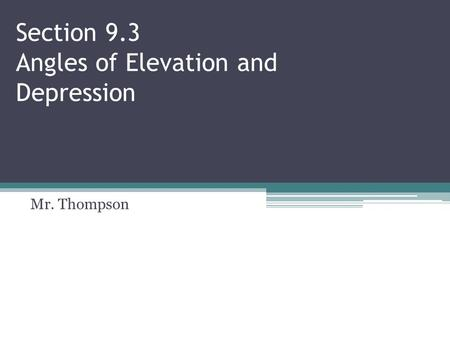 Section 9.3 Angles of Elevation and Depression Mr. Thompson.
