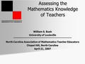 UNIVERSITY OF LOUISVILLE Assessing the Mathematics Knowledge of Teachers William S. Bush University of Louisville North Carolina Association of Mathematics.