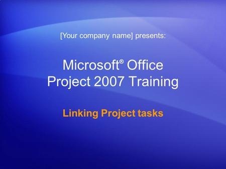 Microsoft ® Office Project 2007 Training Linking Project tasks [Your company name] presents: