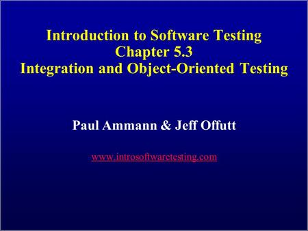 Introduction to Software Testing Chapter 5.3 Integration and Object-Oriented Testing Paul Ammann & Jeff Offutt www.introsoftwaretesting.com.