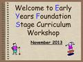 Welcome to Early Years Foundation Stage Curriculum Workshop November 2013.
