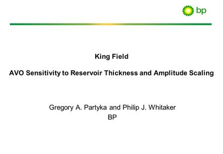 King Field AVO Sensitivity to Reservoir Thickness and Amplitude Scaling Gregory A. Partyka and Philip J. Whitaker BP.