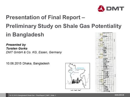 Www.dmt.de 10.12.2013 | Bangladesh Shale Gas – Final Report │DMT | Slide 1 Presentation of Final Report – Preliminary Study on Shale Gas Potentiality in.
